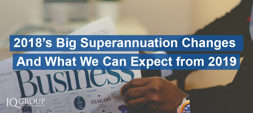 2018's Big Superannuation Changes – And What We Can Expect From 2019
