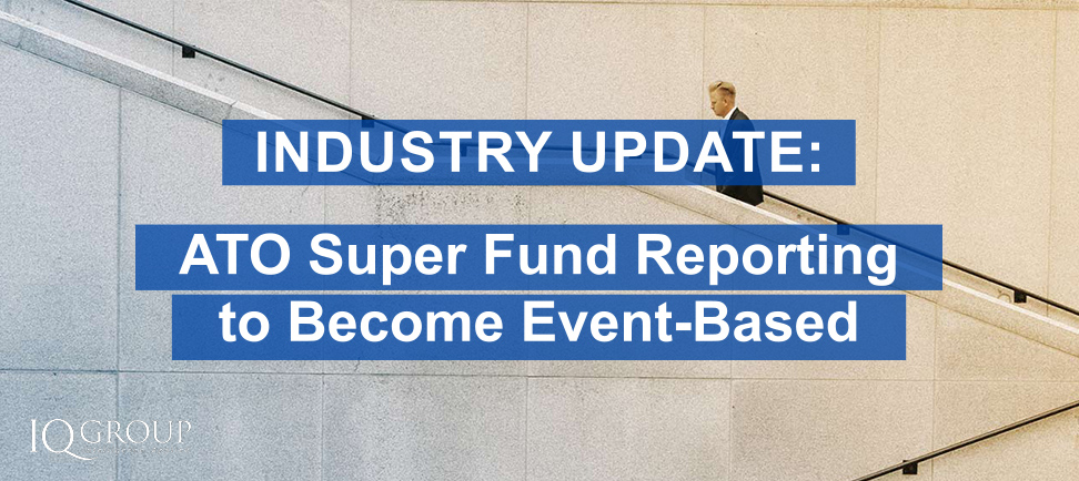 Industry Update: ATO Super Fund Reporting to Become Event-Based