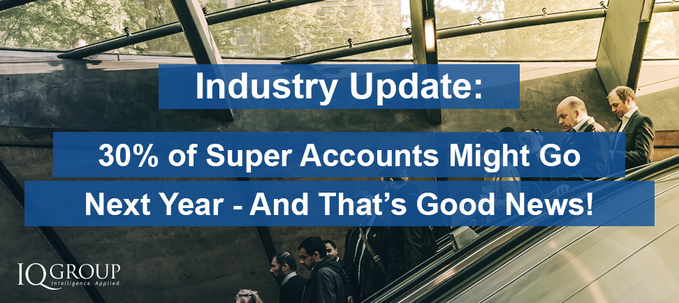 30% of Super Accounts Might Not Exist Next Year – And That's Good News!