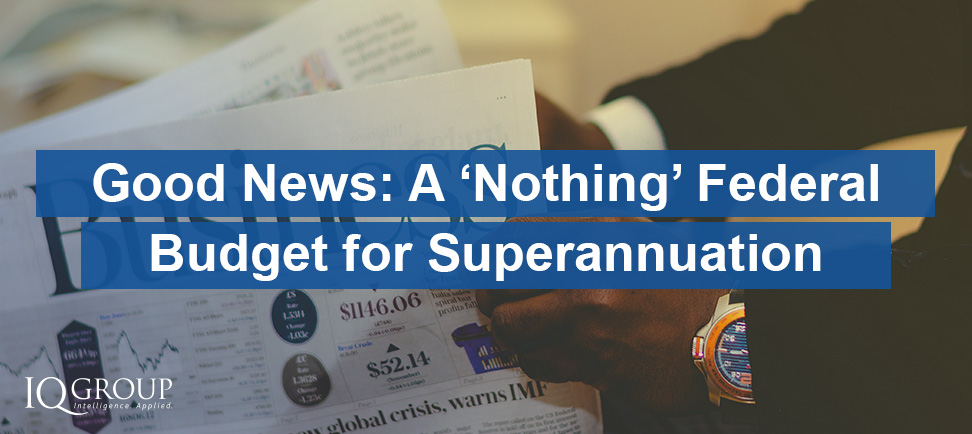 "Good News: A ""Nothing"" Federal Budget for Superannuation"